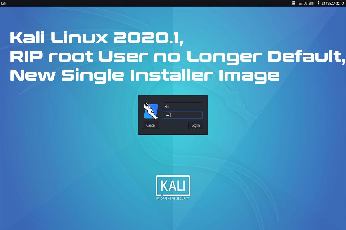 Kali Linux 2020.1, RIP root User no Longer Default, New Single Installer Image